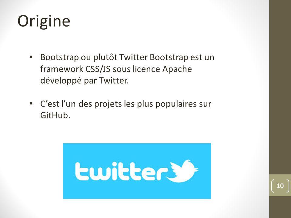 10 Origine Bootstrap ou plutôt Twitter Bootstrap est un framework CSS/JS sous licence Apache développé par Twitter. Cest lun des projets les plus popu