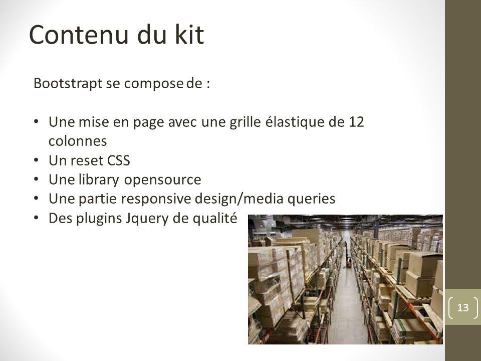 13 Contenu du kit Bootstrapt se compose de : Une mise en page avec une grille élastique de 12 colonnes Un reset CSS Une library opensource Une partie