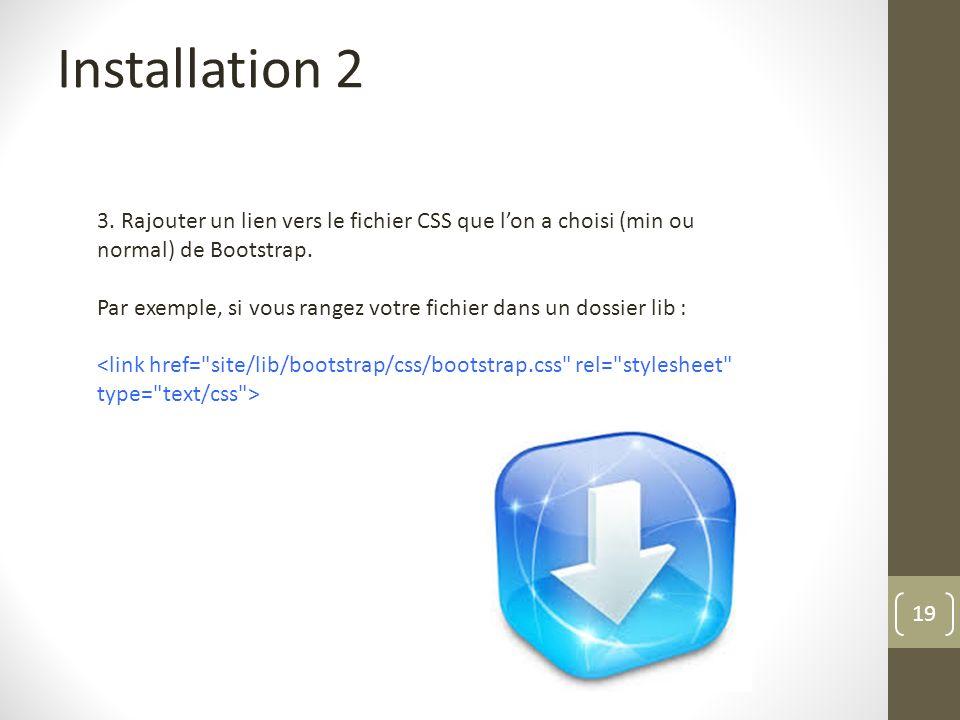 19 Installation 2 3. Rajouter un lien vers le fichier CSS que lon a choisi (min ou normal) de Bootstrap. Par exemple, si vous rangez votre fichier dan