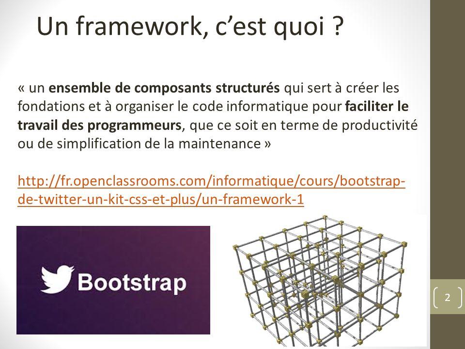 2 Un framework, cest quoi ? « un ensemble de composants structurés qui sert à créer les fondations et à organiser le code informatique pour faciliter