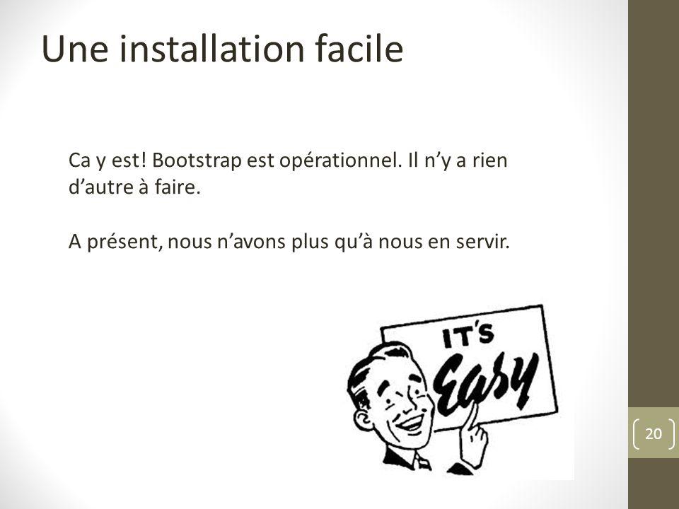 20 Une installation facile Ca y est! Bootstrap est opérationnel. Il ny a rien dautre à faire. A présent, nous navons plus quà nous en servir.