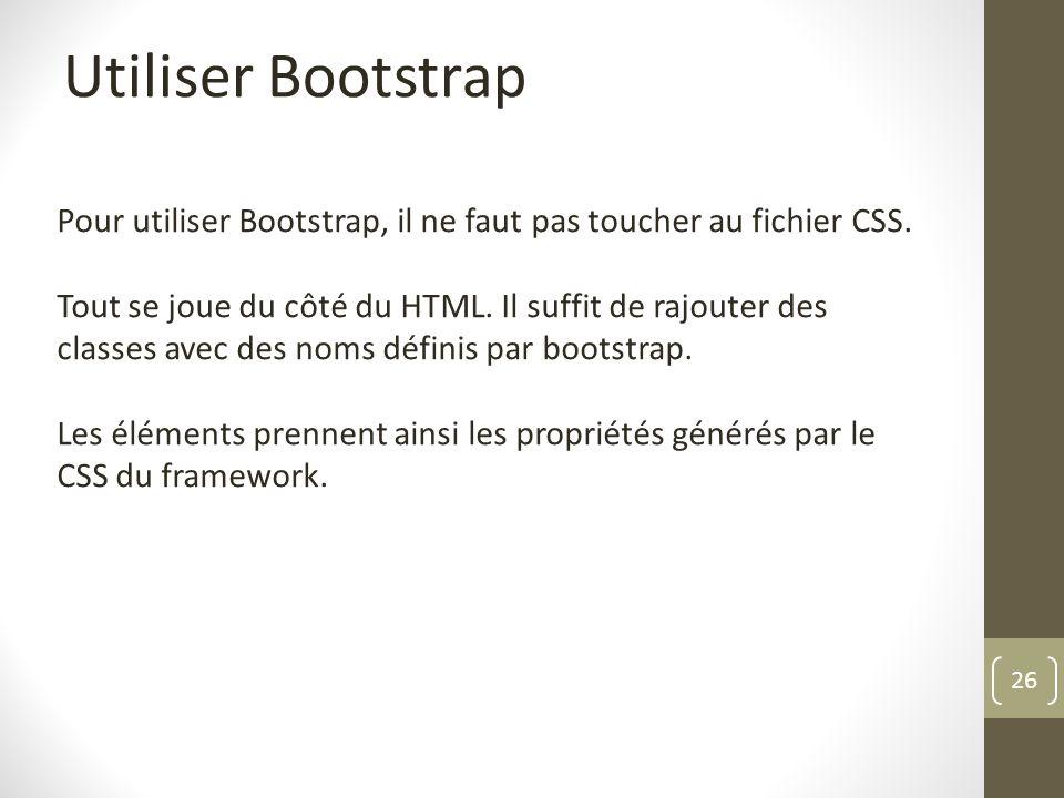 26 Utiliser Bootstrap Pour utiliser Bootstrap, il ne faut pas toucher au fichier CSS. Tout se joue du côté du HTML. Il suffit de rajouter des classes