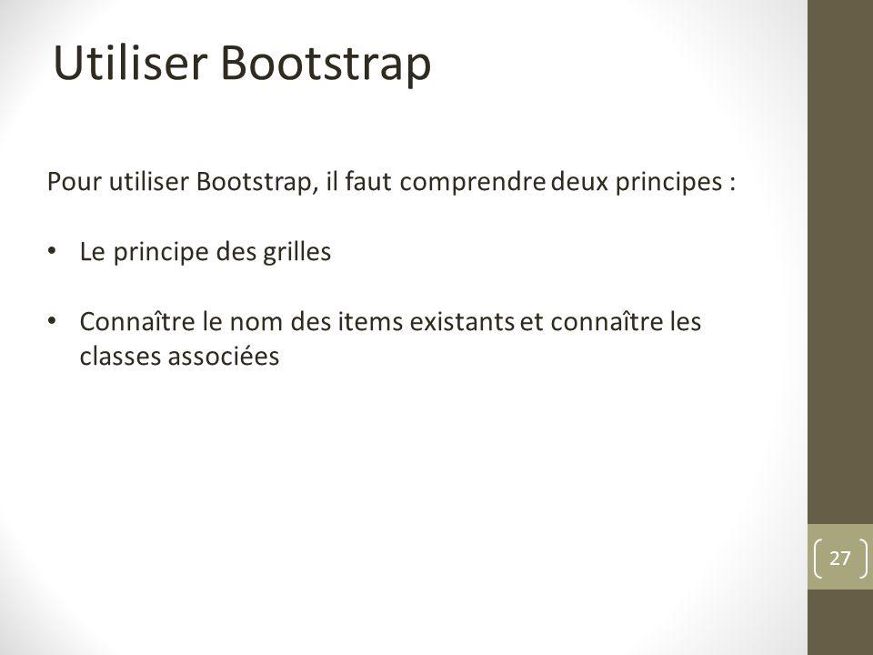 27 Utiliser Bootstrap Pour utiliser Bootstrap, il faut comprendre deux principes : Le principe des grilles Connaître le nom des items existants et con