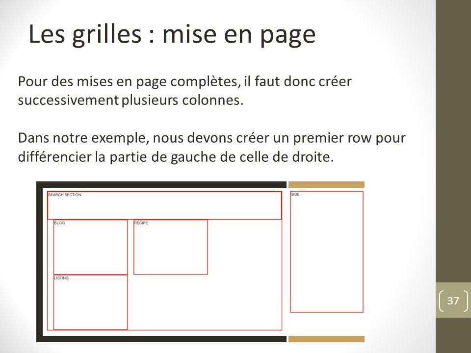 37 Les grilles : mise en page Pour des mises en page complètes, il faut donc créer successivement plusieurs colonnes. Dans notre exemple, nous devons