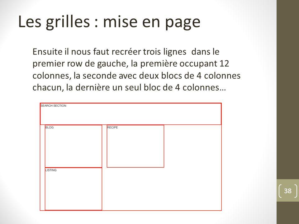 38 Les grilles : mise en page Ensuite il nous faut recréer trois lignes dans le premier row de gauche, la première occupant 12 colonnes, la seconde av