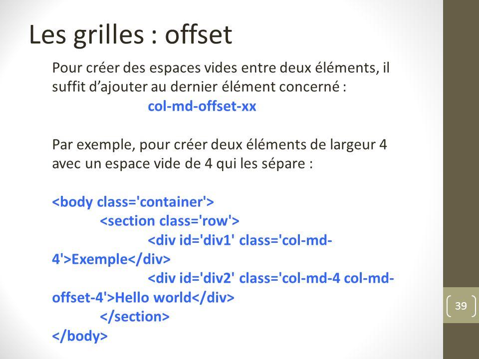 39 Les grilles : offset Pour créer des espaces vides entre deux éléments, il suffit dajouter au dernier élément concerné : col-md-offset-xx Par exempl