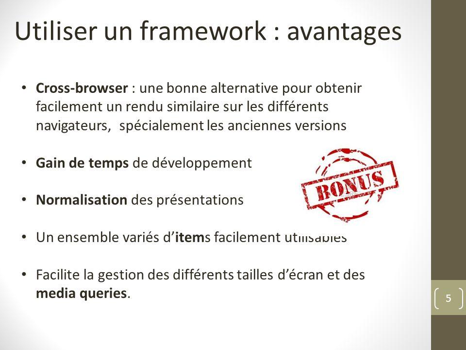5 Utiliser un framework : avantages Cross-browser : une bonne alternative pour obtenir facilement un rendu similaire sur les différents navigateurs, s