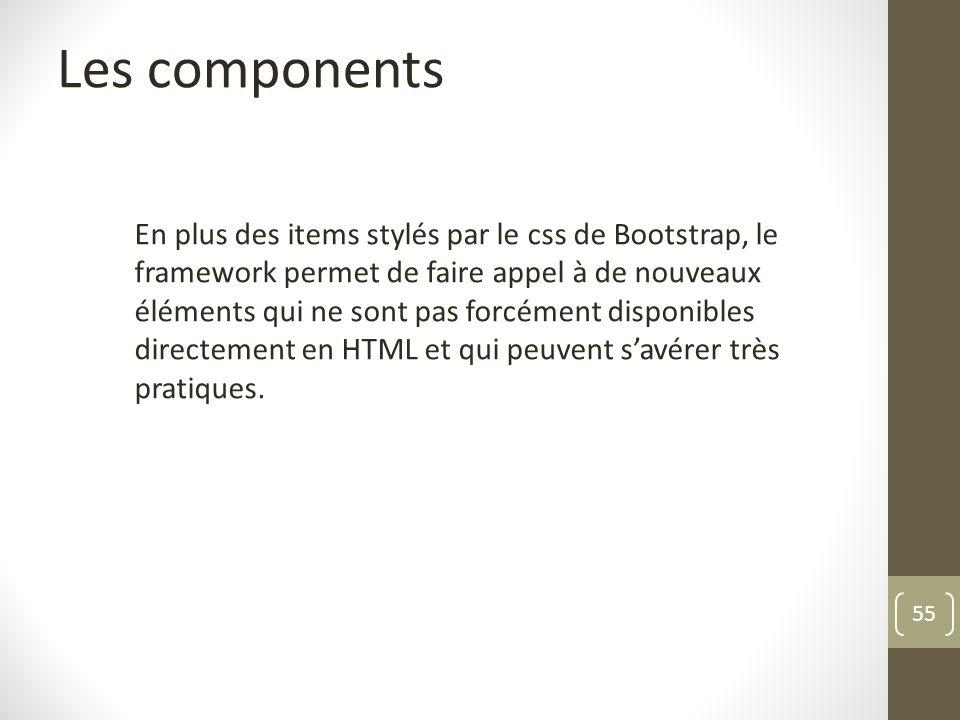 55 Les components En plus des items stylés par le css de Bootstrap, le framework permet de faire appel à de nouveaux éléments qui ne sont pas forcémen