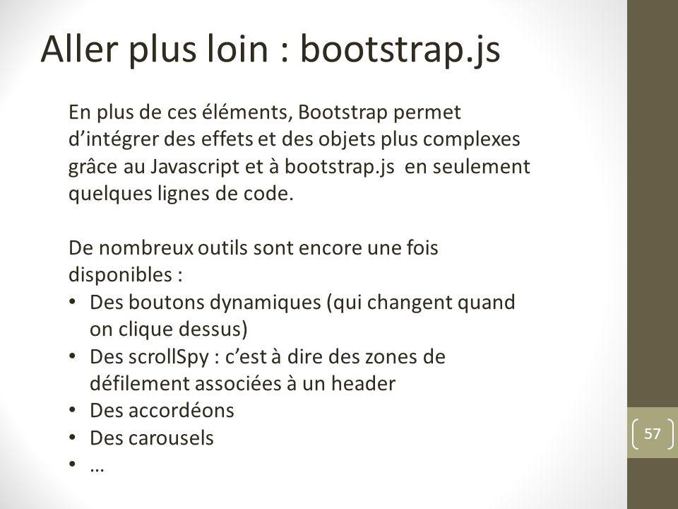 57 Aller plus loin : bootstrap.js En plus de ces éléments, Bootstrap permet dintégrer des effets et des objets plus complexes grâce au Javascript et à
