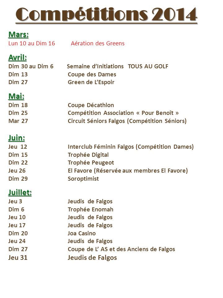 Compétitions 2014 Mars: Lun 10 au Dim 16 Aération des GreensAvril: Dim 30 au Dim 6 Semaine dInitiations TOUS AU GOLF Dim 13Coupe des Dames Dim 27Green de LEspoirMai: Dim 18Coupe Décathlon Dim 25Compétition Association « Pour Benoît » Mar 27Circuit Séniors Falgos (Compétition Séniors)Juin: Jeu 12Interclub Féminin Falgos (Compétition Dames) Dim 15Trophée Digital Dim 22 Trophée Peugeot Jeu 26El Favore (Réservée aux membres El Favore) Dim 29SoroptimistJuillet: Jeu 3Jeudis de Falgos Dim 6Trophée Enomah Jeu 10Jeudis de Falgos Jeu 17Jeudis de Falgos Dim 20Joa Casino Jeu 24Jeudis de Falgos Dim 27Coupe de L AS et des Anciens de Falgos Jeu 31Jeudis de Falgos