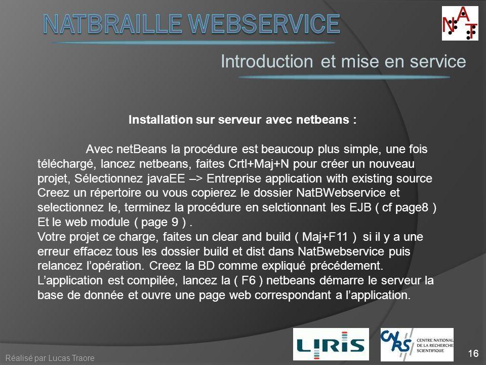 Introduction et mise en service 16 Réalisé par Lucas Traore Installation sur serveur avec netbeans : Avec netBeans la procédure est beaucoup plus simp