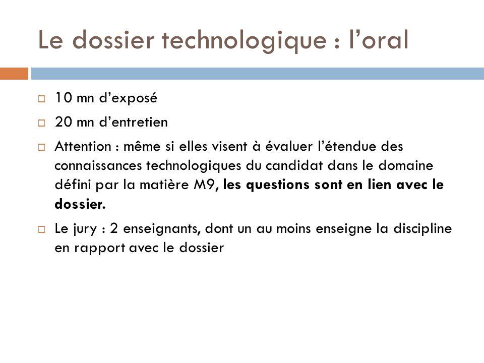 Le dossier technologique : loral 10 mn dexposé 20 mn dentretien Attention : même si elles visent à évaluer létendue des connaissances technologiques du candidat dans le domaine défini par la matière M9, les questions sont en lien avec le dossier.