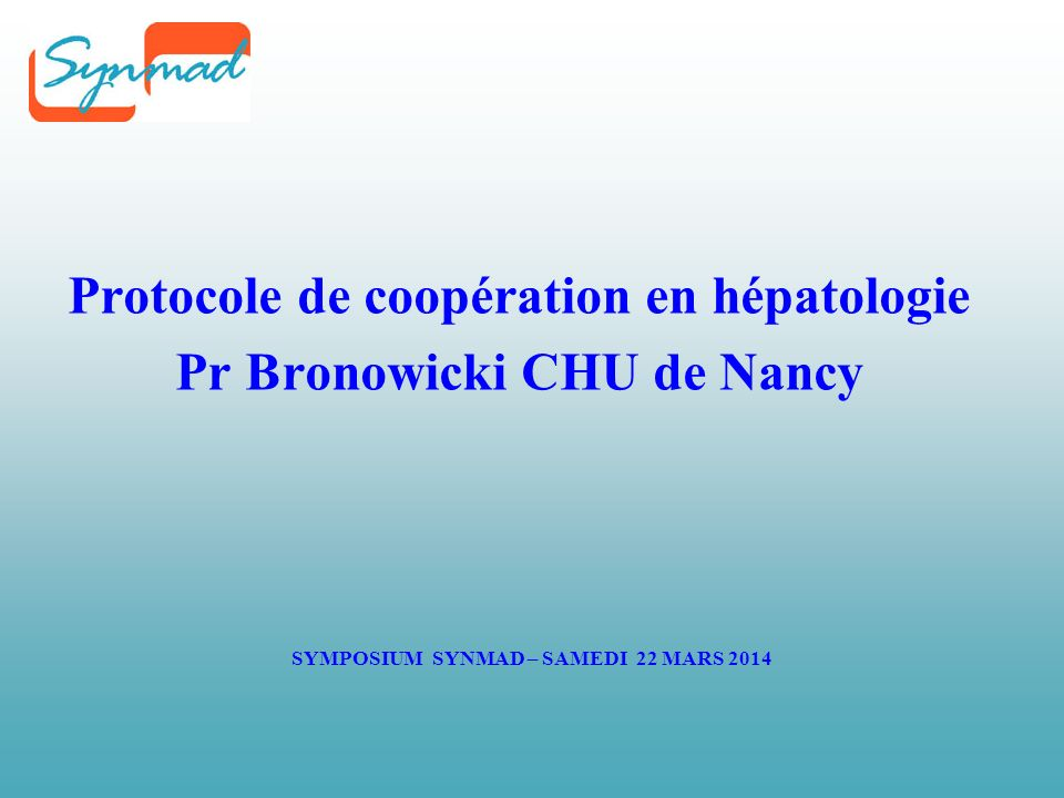 SYMPOSIUM SYNMAD – SAMEDI 22 MARS 2014 Protocole de coopération en hépatologie Pr Bronowicki CHU de Nancy