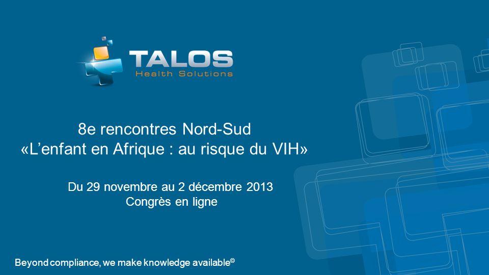 Beyond compliance, we make knowledge available © Du 29 novembre au 2 décembre 2013 Congrès en ligne 8e rencontres Nord-Sud «Lenfant en Afrique : au risque du VIH»