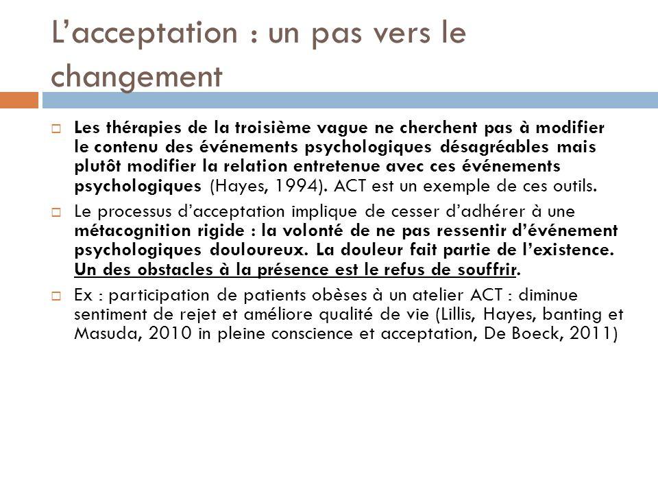 Lacceptation : un pas vers le changement Les thérapies de la troisième vague ne cherchent pas à modifier le contenu des événements psychologiques désa