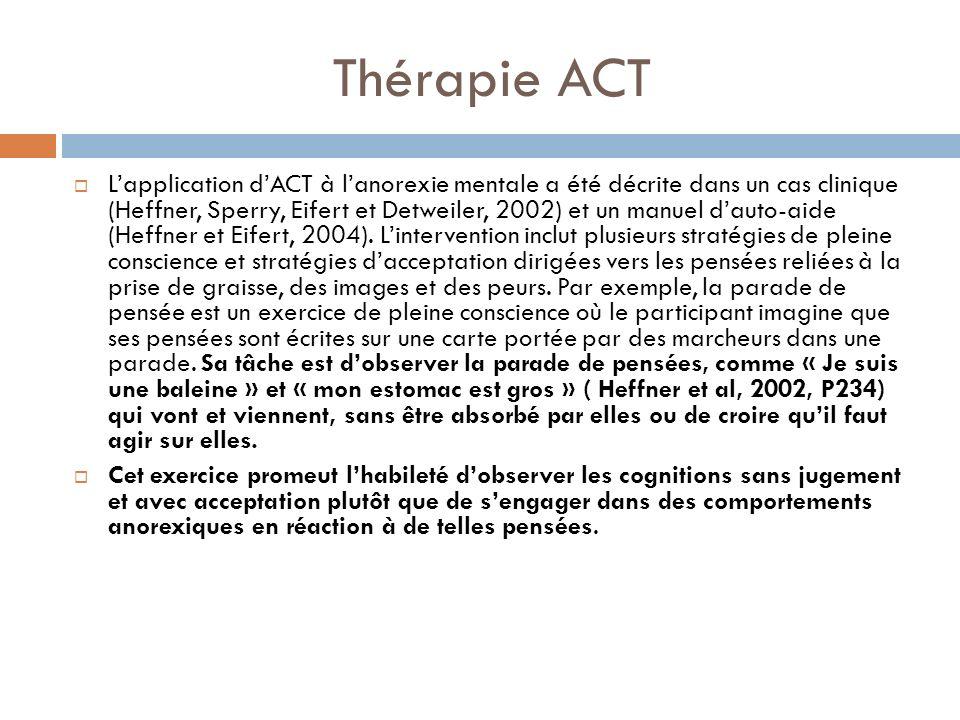 Thérapie ACT Lapplication dACT à lanorexie mentale a été décrite dans un cas clinique (Heffner, Sperry, Eifert et Detweiler, 2002) et un manuel dauto-