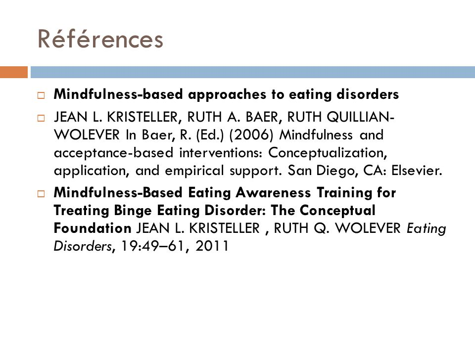 Références Mindfulness-based approaches to eating disorders JEAN L. KRISTELLER, RUTH A. BAER, RUTH QUILLIAN- WOLEVER In Baer, R. (Ed.) (2006) Mindfuln