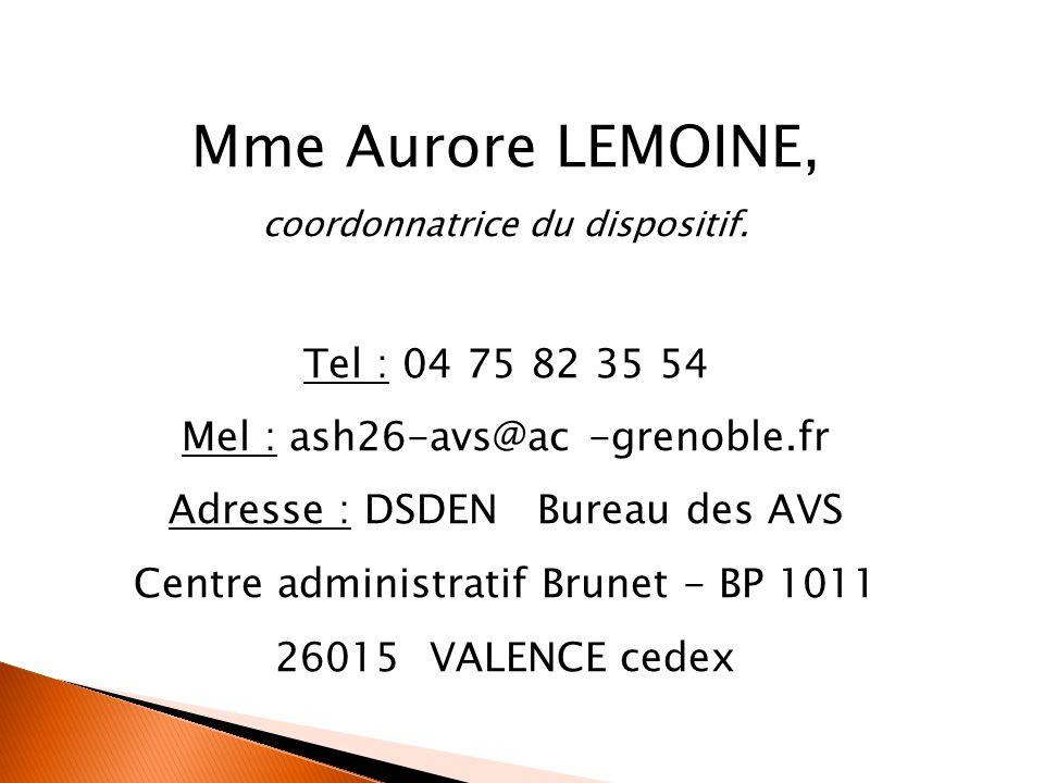 Mme Aurore LEMOINE, coordonnatrice du dispositif. Tel : 04 75 82 35 54 Mel : ash26-avs@ac -grenoble.fr Adresse : DSDEN Bureau des AVS Centre administr