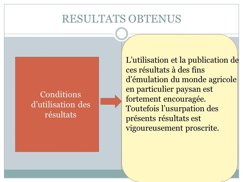 RESULTATS OBTENUS Conditions dutilisation des résultats Lutilisation et la publication de ces résultats à des fins démulation du monde agricole en par