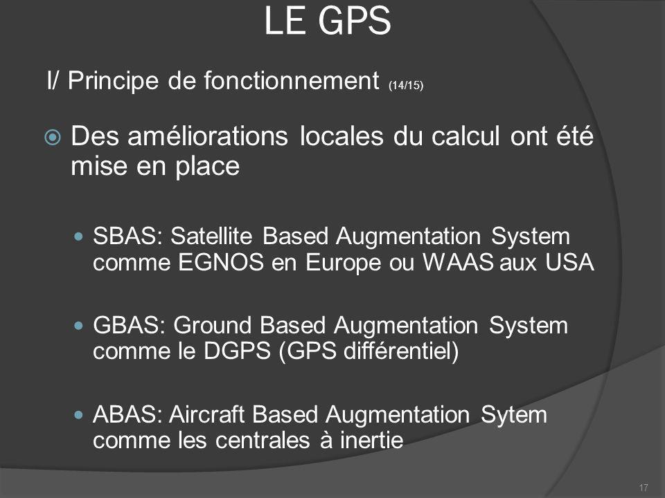 LE GPS Des améliorations locales du calcul ont été mise en place SBAS: Satellite Based Augmentation System comme EGNOS en Europe ou WAAS aux USA GBAS: