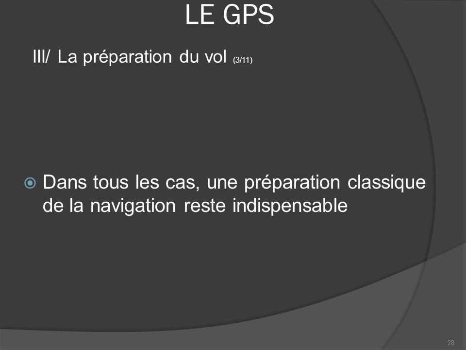 LE GPS Dans tous les cas, une préparation classique de la navigation reste indispensable 28 III/ La préparation du vol (3/11)