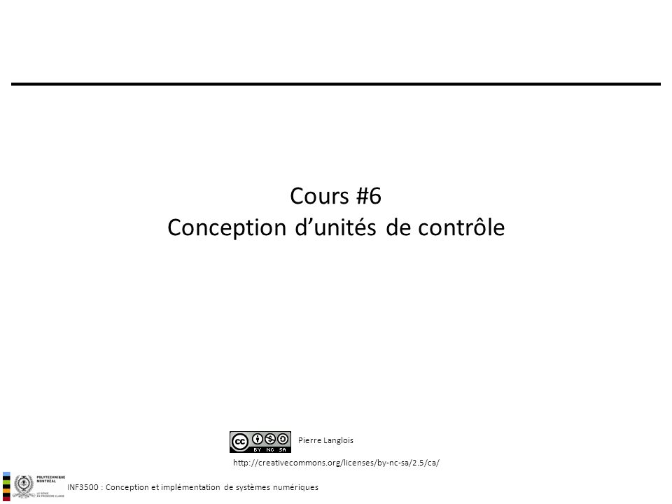 INF3500 : Conception et implémentation de systèmes numériques http://creativecommons.org/licenses/by-nc-sa/2.5/ca/ Pierre Langlois Cours #6 Conception