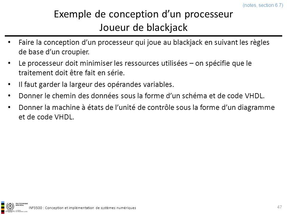 INF3500 : Conception et implémentation de systèmes numériques Exemple: joueur de blackjack Interface library IEEE; use IEEE.std_logic_1164.all; entity blackjack is port ( clk: in std_logic; reset: in std_logic; carteValide : in std_logic; valeurCarte: in integer range 2 to 11; tirer: out std_logic; depasse: out std_logic; total: out integer range 0 to 31 ); end blackjack; 48 (notes, section 6.7)