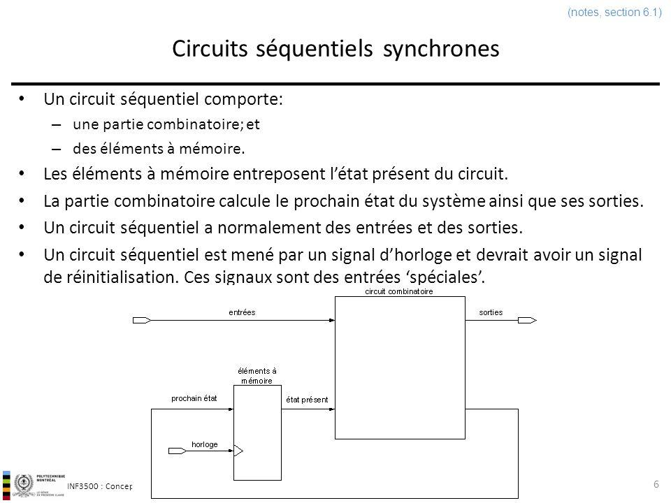 INF3500 : Conception et implémentation de systèmes numériques Circuits séquentiels synchrones 7 (notes, section 6.1) Un circuit séquentiel comporte: – des éléments à mémoire, qui entreposent létat présent du circuit; – un circuit combinatoire, qui calcule: le prochain état du circuit; et, les sorties du circuit.
