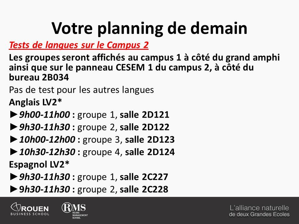 Votre planning de demain Tests de langues sur le Campus 2 Les groupes seront affichés au campus 1 à côté du grand amphi ainsi que sur le panneau CESEM 1 du campus 2, à côté du bureau 2B034 Pas de test pour les autres langues Anglais LV2* 9h00-11h00 : groupe 1, salle 2D121 9h30-11h30 : groupe 2, salle 2D122 10h00-12h00 : groupe 3, salle 2D123 10h30-12h30 : groupe 4, salle 2D124 Espagnol LV2* 9h30-11h30 : groupe 1, salle 2C227 9h30-11h30 : groupe 2, salle 2C228