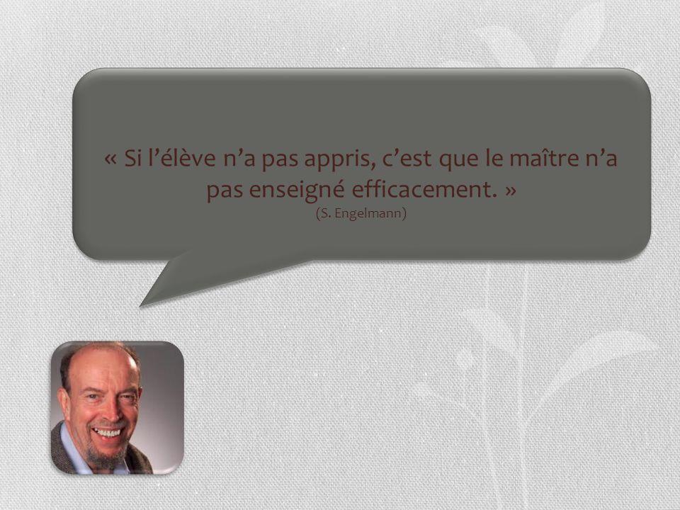 « Si lélève na pas appris, cest que le maître na pas enseigné efficacement. » (S. Engelmann)