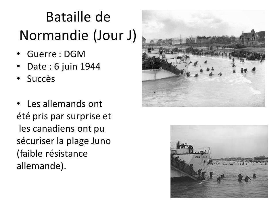 Bataille de Normandie (Jour J) Guerre : DGM Date : 6 juin 1944 Succès Les allemands ont été pris par surprise et les canadiens ont pu sécuriser la pla