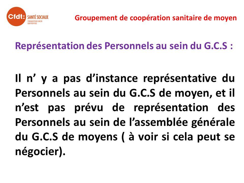 Groupement de coopération sanitaire de moyen Représentation des Personnels au sein du G.C.S : Il n y a pas dinstance représentative du Personnels au s