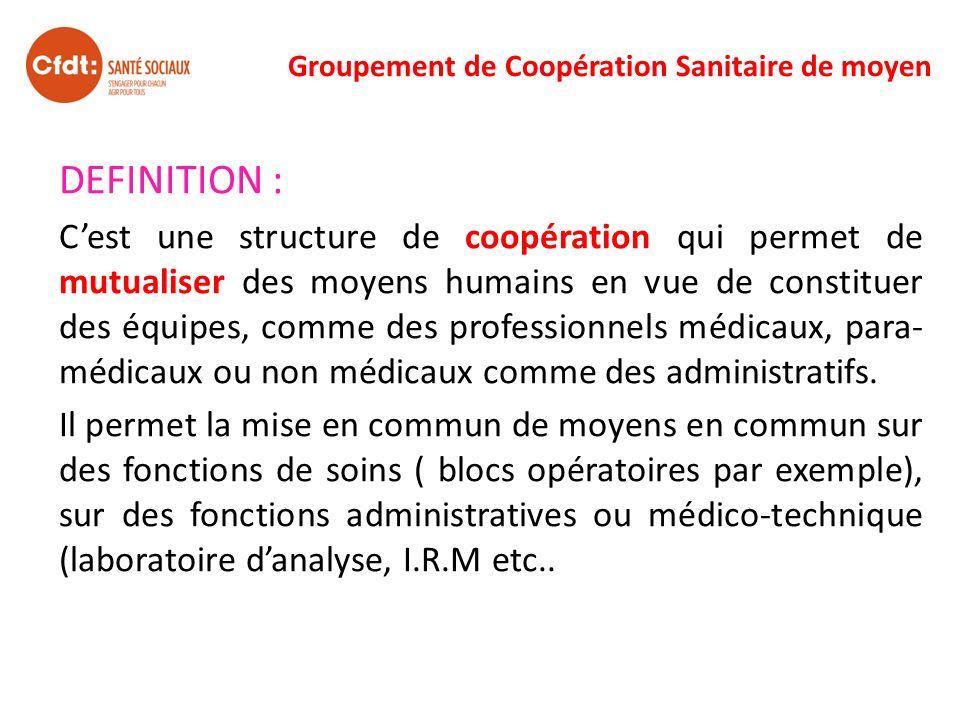 Groupement de Coopération Sanitaire de moyen DEFINITION : Cest une structure de coopération qui permet de mutualiser des moyens humains en vue de cons