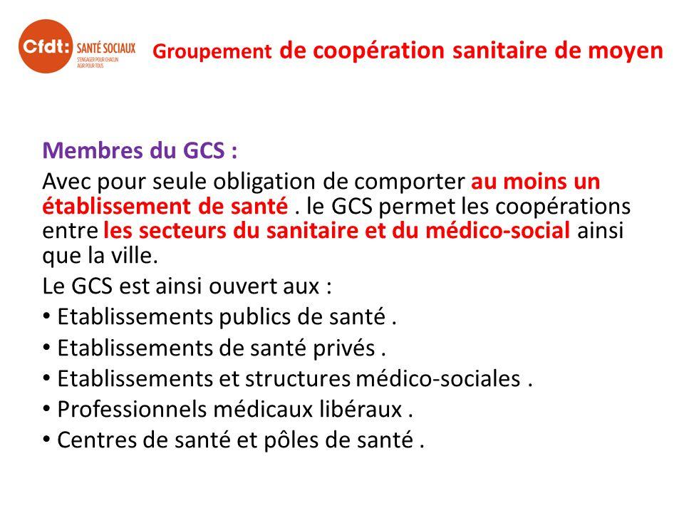 Groupement de coopération sanitaire de moyen Membres du GCS : Avec pour seule obligation de comporter au moins un établissement de santé. le GCS perme