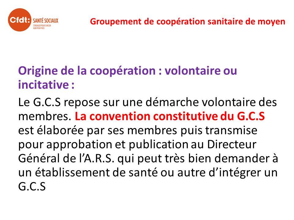 Groupement de coopération sanitaire de moyen Origine de la coopération : volontaire ou incitative : Le G.C.S repose sur une démarche volontaire des me