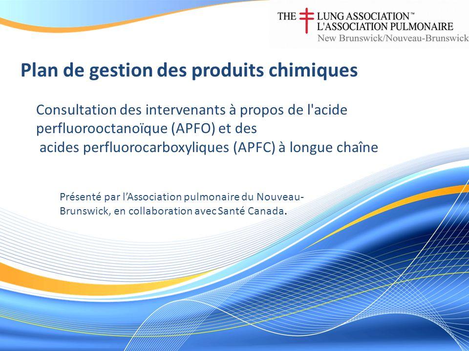 Plan de gestion des produits chimiques Consultation des intervenants à propos de l acide perfluorooctanoïque (APFO) et des acides perfluorocarboxyliques (APFC) à longue chaîne Présenté par lAssociation pulmonaire du Nouveau- Brunswick, en collaboration avec Santé Canada.