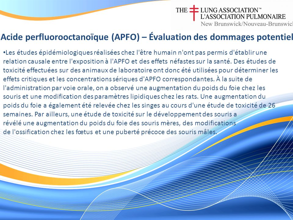 Acide perfluorooctanoïque (APFO) – Évaluation des dommages potentiels Les études épidémiologiques réalisées chez l être humain n ont pas permis d établir une relation causale entre l exposition à l APFO et des effets néfastes sur la santé.