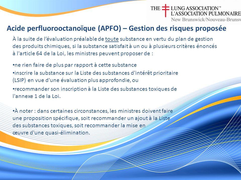 Acide perfluorooctanoïque (APFO) – Gestion des risques proposée À la suite de lévaluation préalable de toute substance en vertu du plan de gestion des produits chimiques, si la substance satisfait à un ou à plusieurs critères énoncés à l article 64 de la Loi, les ministres peuvent proposer de : ne rien faire de plus par rapport à cette substance inscrire la substance sur la Liste des substances d intérêt prioritaire (LSIP) en vue d une évaluation plus approfondie, ou recommander son inscription à la Liste des substances toxiques de l annexe 1 de la Loi.
