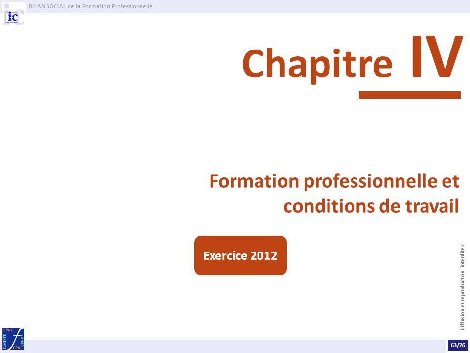 BILAN SOCIAL de la Formation Professionnelle Diffusion et reproduction interdites Formation professionnelle et conditions de travail Chapitre IV 63/76 Exercice 2012