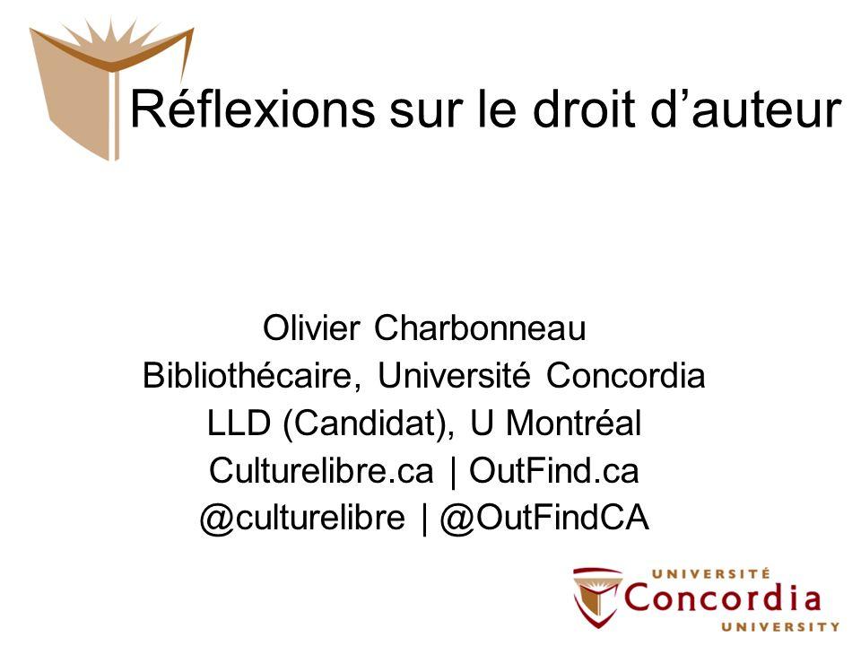Réflexions sur le droit dauteur Olivier Charbonneau Bibliothécaire, Université Concordia LLD (Candidat), U Montréal Culturelibre.ca | OutFind.ca @culturelibre | @OutFindCA