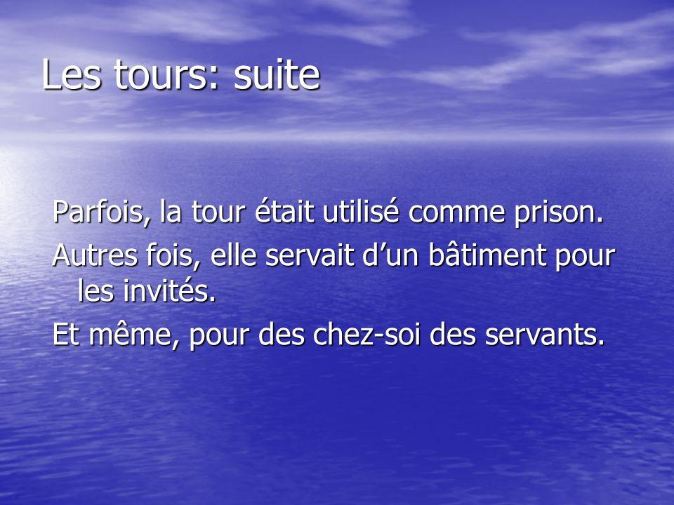Les tours: suite Parfois, la tour était utilisé comme prison. Autres fois, elle servait dun bâtiment pour les invités. Et même, pour des chez-soi des