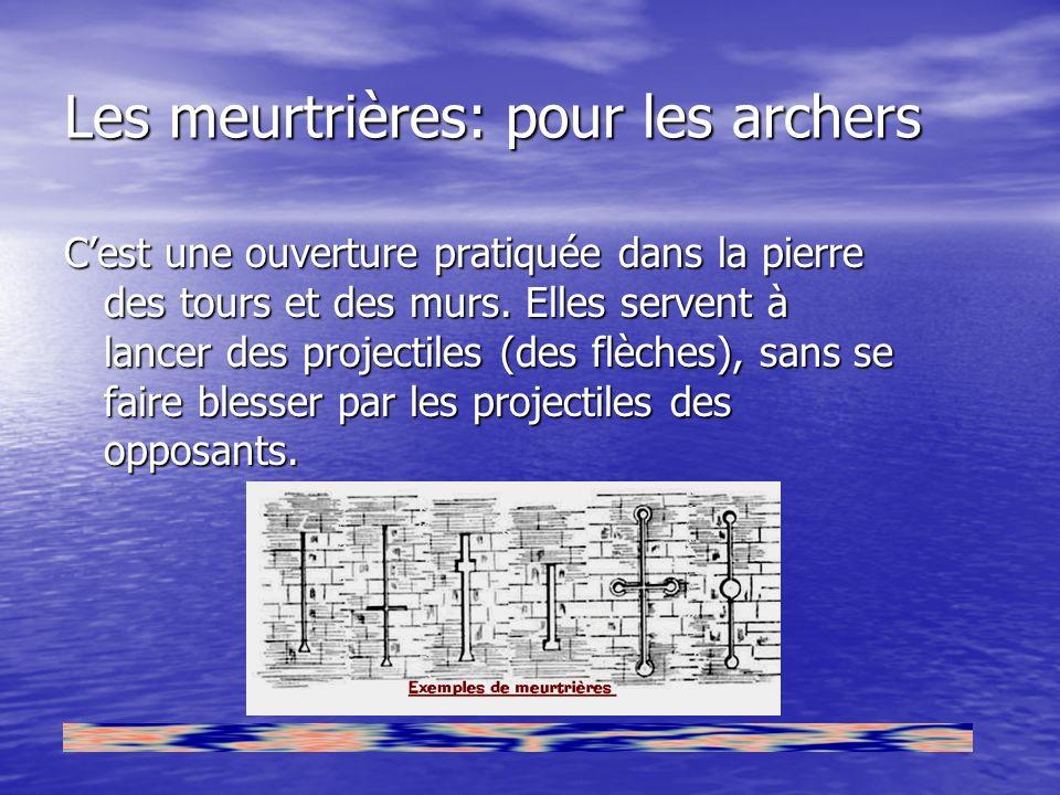 Les meurtrières: pour les archers Cest une ouverture pratiquée dans la pierre des tours et des murs. Elles servent à lancer des projectiles (des flèch