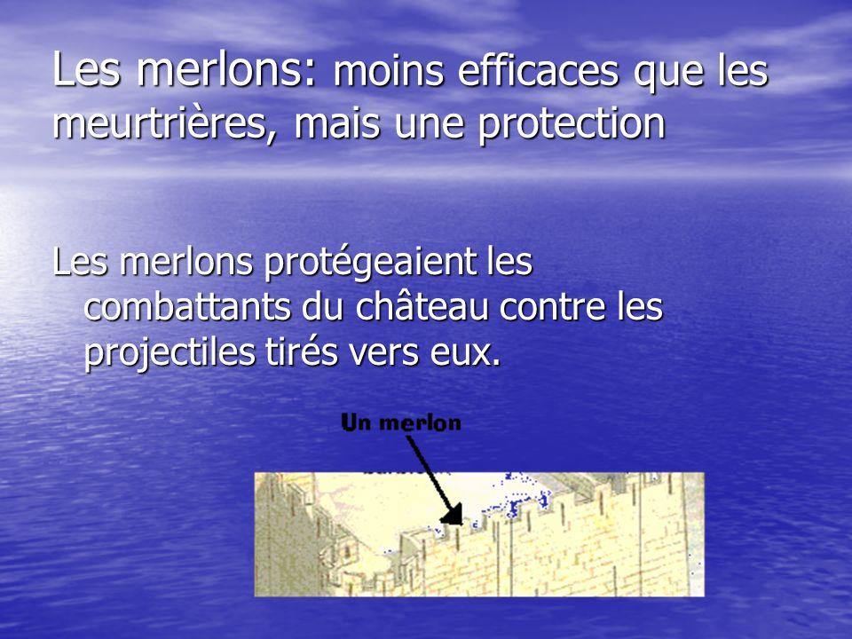 Les merlons: moins efficaces que les meurtrières, mais une protection Les merlons protégeaient les combattants du château contre les projectiles tirés