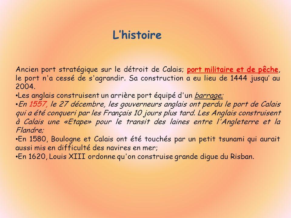Lhistoire Ancien port stratégique sur le détroit de Calais; port militaire et de pêche, le port n'a cessé de s'agrandir. Sa construction a eu lieu de