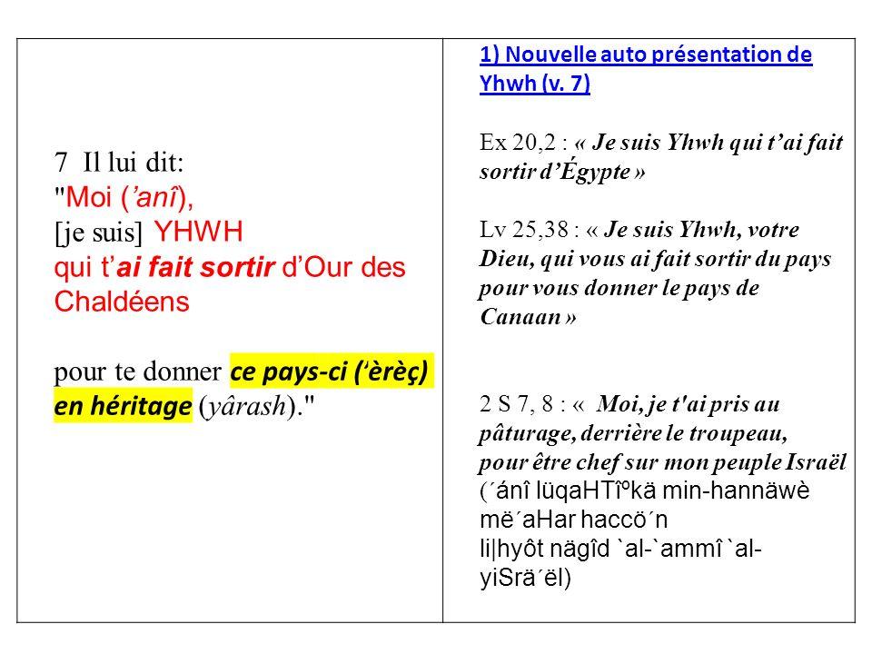 7 Il lui dit: Moi (anî), [je suis] YHWH qui tai fait sortir dOur des Chaldéens pour te donner ce pays-ci (èrèç) en héritage (yârash). 1) Nouvelle auto présentation de Yhwh (v.