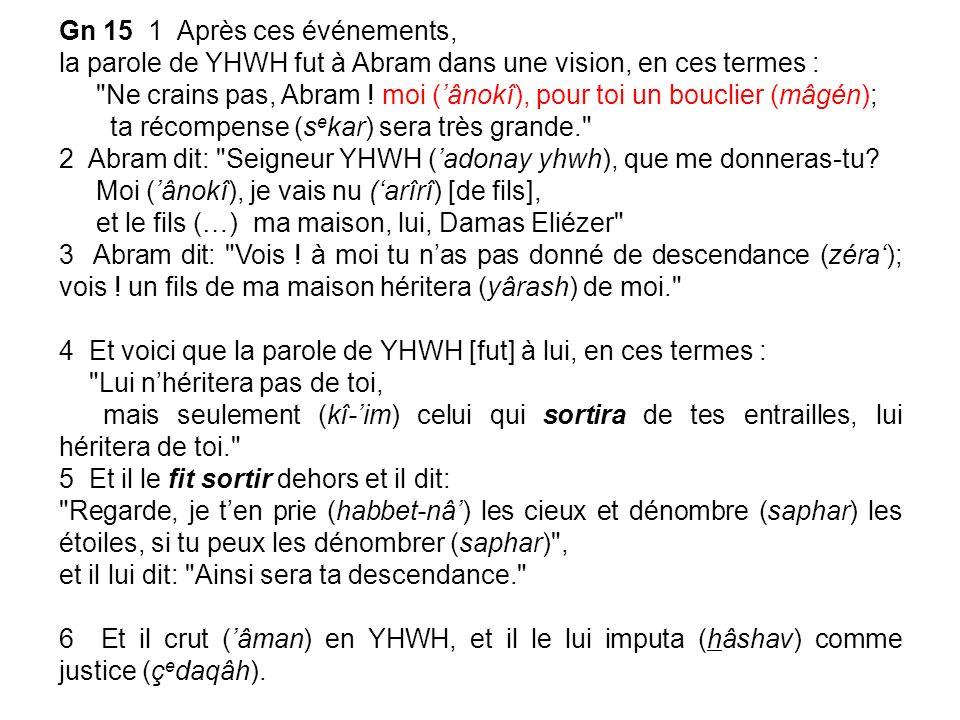 Gn 15 1 Après ces événements, la parole de YHWH fut à Abram dans une vision, en ces termes : Ne crains pas, Abram .