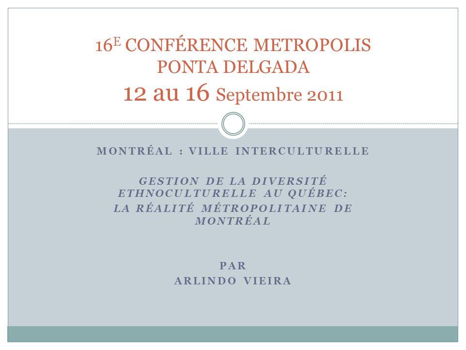 MONTRÉAL : VILLE INTERCULTURELLE GESTION DE LA DIVERSITÉ ETHNOCULTURELLE AU QUÉBEC: LA RÉALITÉ MÉTROPOLITAINE DE MONTRÉAL PAR ARLINDO VIEIRA 16 E CONFÉRENCE METROPOLIS PONTA DELGADA 12 au 16 Septembre 2011