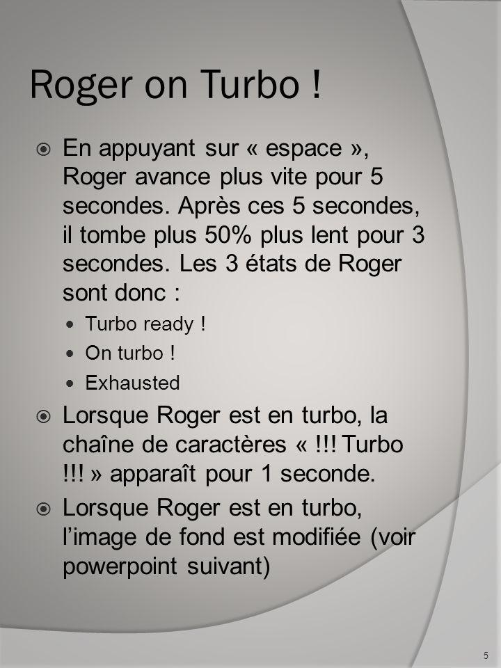 Roger on Turbo . En appuyant sur « espace », Roger avance plus vite pour 5 secondes.