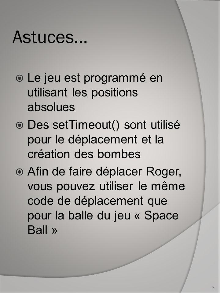 Astuces… Le jeu est programmé en utilisant les positions absolues Des setTimeout() sont utilisé pour le déplacement et la création des bombes Afin de faire déplacer Roger, vous pouvez utiliser le même code de déplacement que pour la balle du jeu « Space Ball » 9