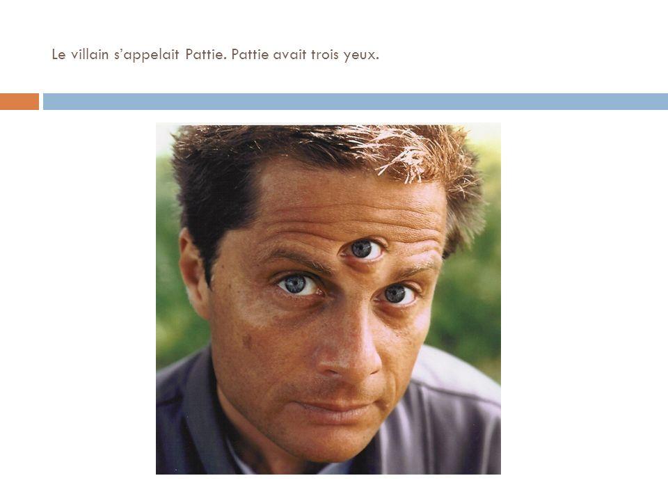 Le villain sappelait Pattie. Pattie avait trois yeux.